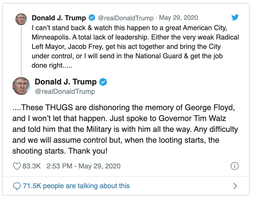 "tweet by Donald J Trump reads "" can't stand back & watch this happen to a great American City, Minneapolis. A total lack of leadership. Either the very weak Radical Left Mayor, Jacob Frey, get his act together and bring the City under control, or I will send in the National Guard & get the job done right....."" and ""These THUGS are dishonoring the memory of George Floyd, and I won't let that happen. Just spoke to Governor Tim Walz and told him that the Military is with him all the way. Any difficulty and we will assume control but, when the looting starts, the shooting starts. Thank you!"""