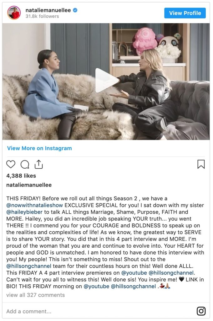 """instagram post by natalie manuel lee which reads """"THIS FRIDAY! Before we roll out all things Season 2 , we have a @nowwithnatalieshow EXCLUSIVE SPECIAL for you! I sat down with my sister @haileybieber to talk ALL things Marriage, Shame, Purpose, FAITH and MORE. Hailey, you did an incredible job speaking YOUR truth... you went THERE !! I commend you for your COURAGE and BOLDNESS to speak up on the realities and complexities of life! As we know, the greatest way to SERVE is to share YOUR story. You did that in this 4 part interview and MORE. I'm proud of the woman that you are and continue to evolve into. Your HEART for people and GOD is unmatched. I am honored to have done this interview with you! My people! This isn't something to miss! Shout out to the @hillsongchannel team for their countless hours on this! Well done ALLL. This FRIDAY A 4 part interview premieres on @youtube @hillsongchannel. Can't wait for you all to witness this! Well done sis! You inspire me! LINK in BIO! THIS FRIDAY morning on @youtube @hillsongchannel"""""""